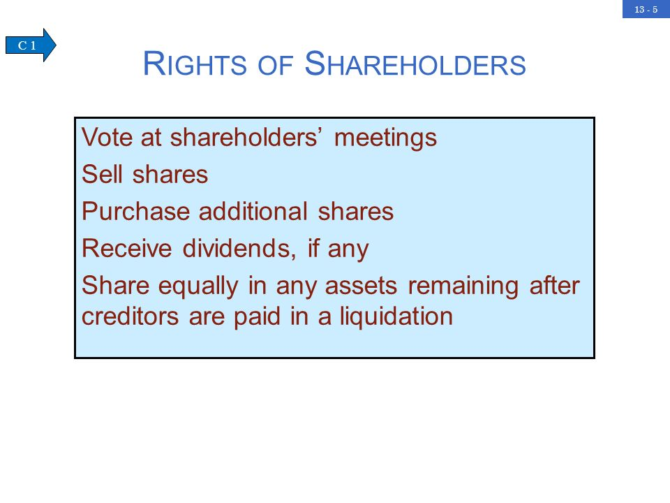 13 - 5 R IGHTS OF S HAREHOLDERS Vote at shareholders meetings Sell shares Purchase additional shares Receive dividends, if any Share equally in any assets remaining after creditors are paid in a liquidation C 1