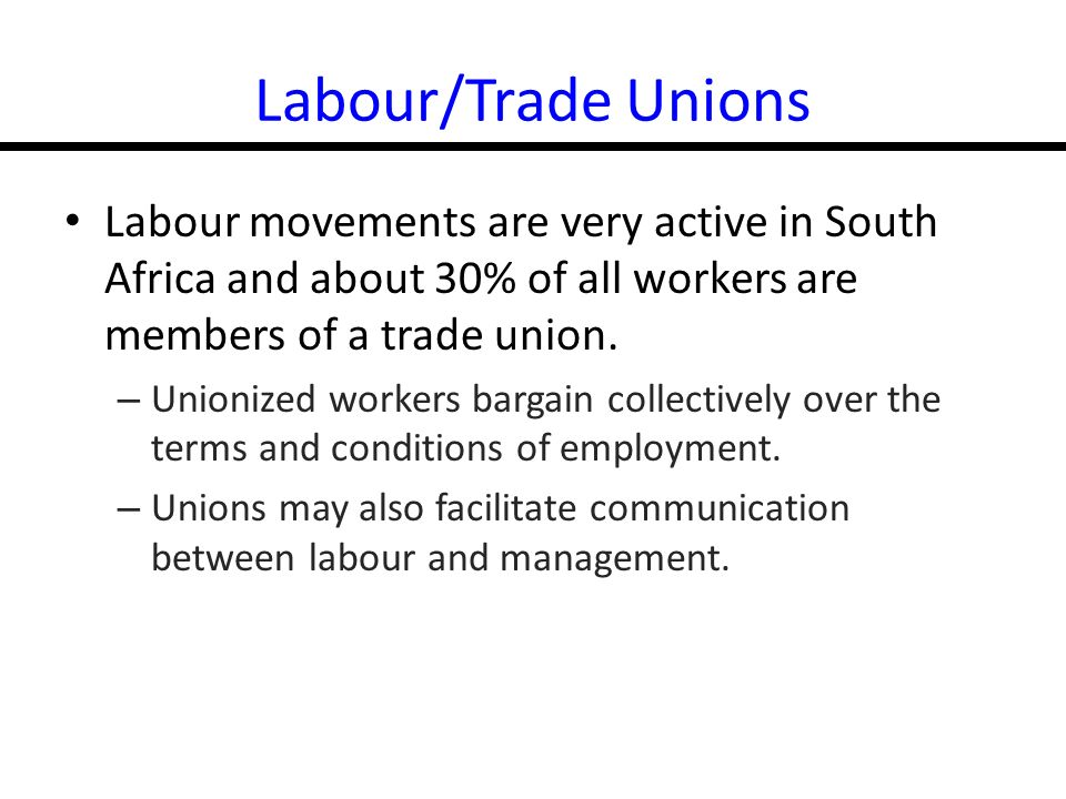 14-26 Labour/Trade Unions Labour movements are very active in South Africa and about 30% of all workers are members of a trade union.