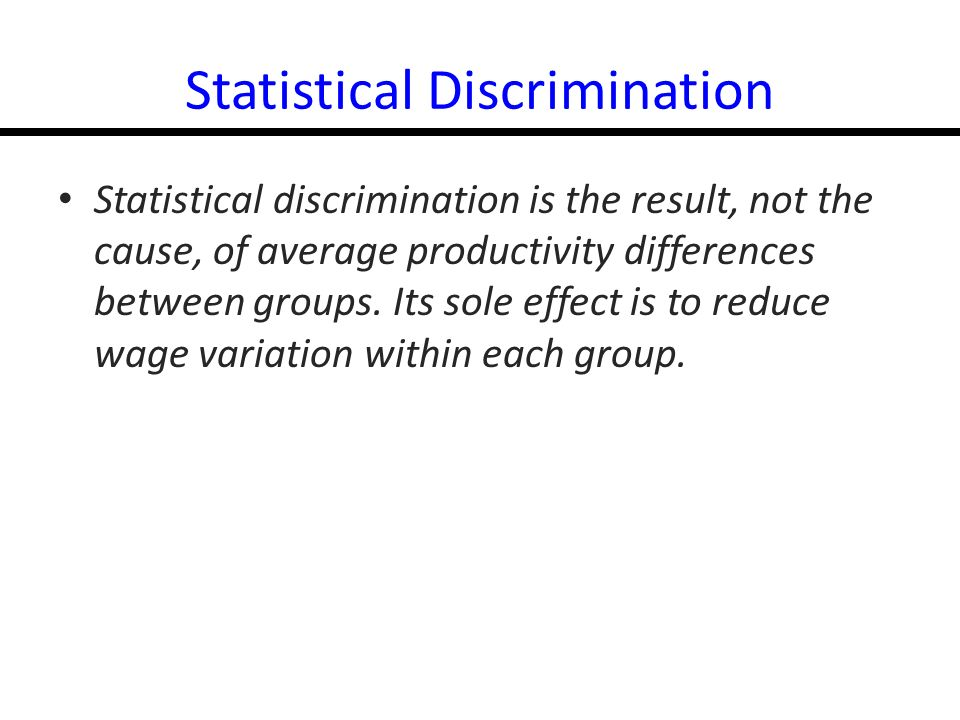 14-31 Statistical Discrimination Statistical discrimination is the result, not the cause, of average productivity differences between groups.