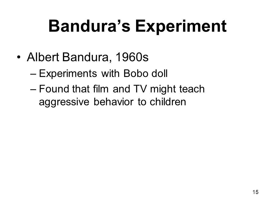 15 Banduras Experiment Albert Bandura, 1960s –Experiments with Bobo doll –Found that film and TV might teach aggressive behavior to children
