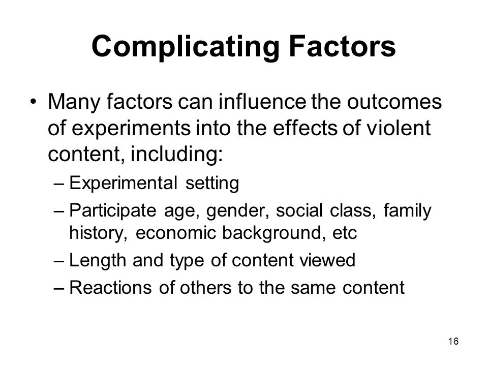 16 Complicating Factors Many factors can influence the outcomes of experiments into the effects of violent content, including: –Experimental setting –
