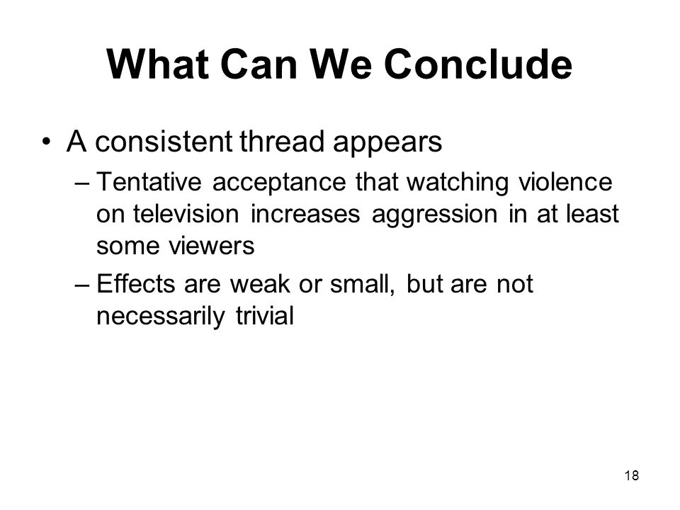 18 What Can We Conclude A consistent thread appears –Tentative acceptance that watching violence on television increases aggression in at least some v