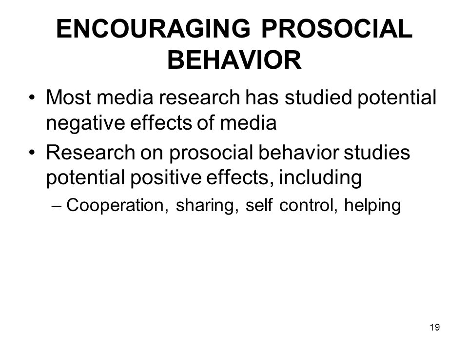 19 ENCOURAGING PROSOCIAL BEHAVIOR Most media research has studied potential negative effects of media Research on prosocial behavior studies potential