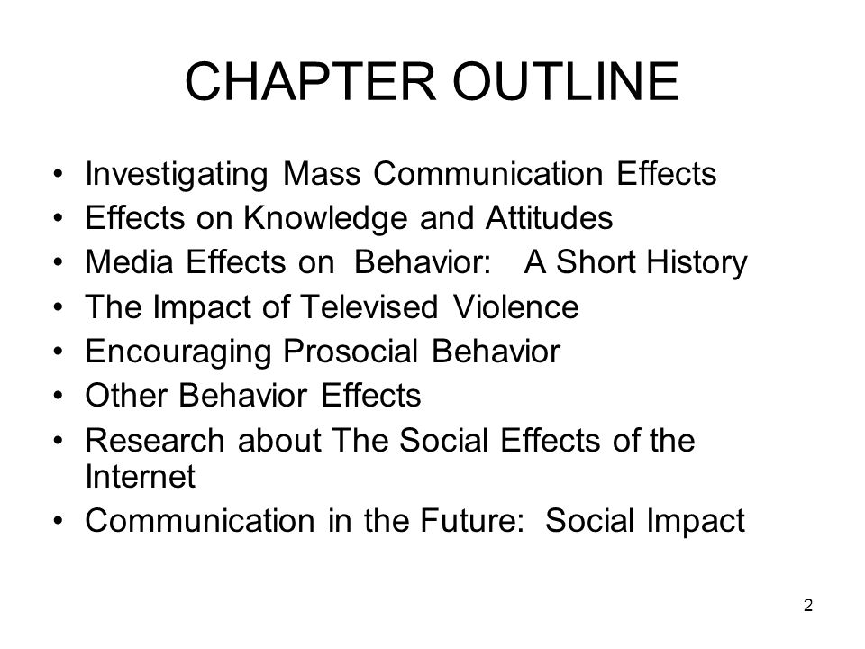 2 CHAPTER OUTLINE Investigating Mass Communication Effects Effects on Knowledge and Attitudes Media Effects on Behavior: A Short History The Impact of