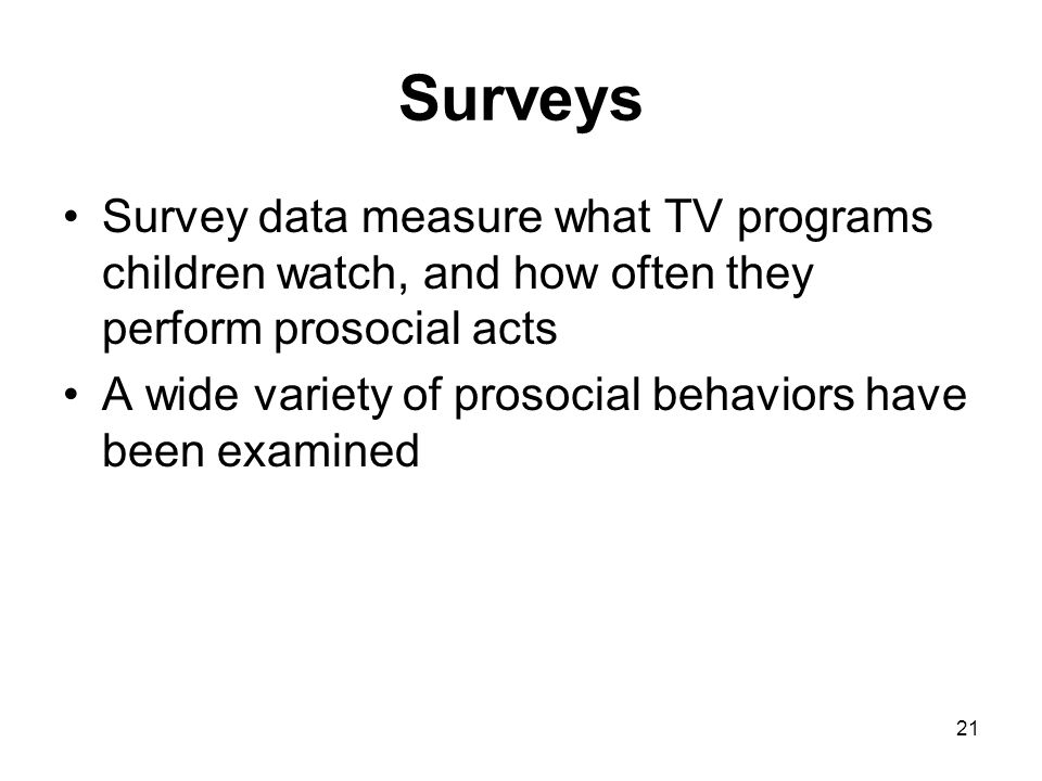 21 Surveys Survey data measure what TV programs children watch, and how often they perform prosocial acts A wide variety of prosocial behaviors have b