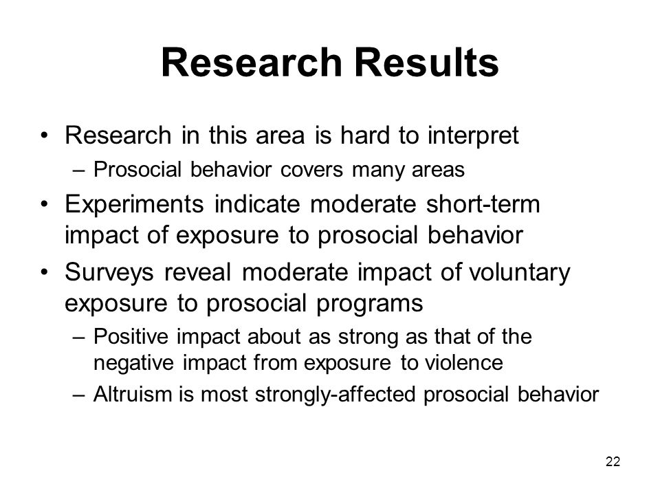 22 Research Results Research in this area is hard to interpret –Prosocial behavior covers many areas Experiments indicate moderate short-term impact o