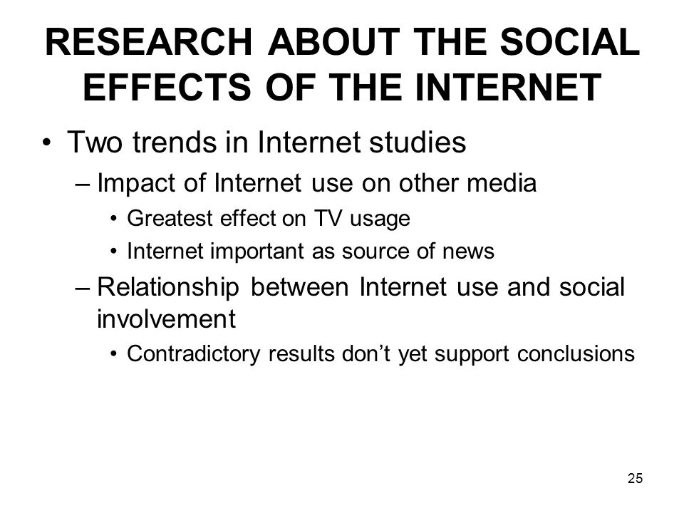 25 RESEARCH ABOUT THE SOCIAL EFFECTS OF THE INTERNET Two trends in Internet studies –Impact of Internet use on other media Greatest effect on TV usage