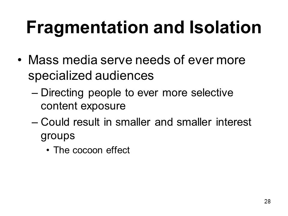 28 Fragmentation and Isolation Mass media serve needs of ever more specialized audiences –Directing people to ever more selective content exposure –Co