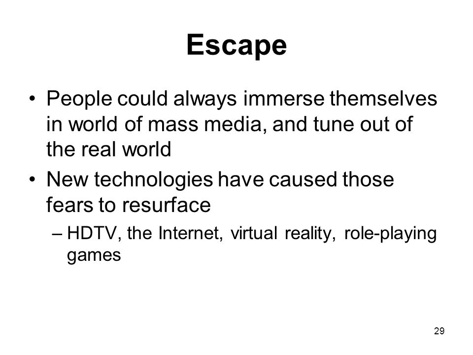 29 Escape People could always immerse themselves in world of mass media, and tune out of the real world New technologies have caused those fears to re