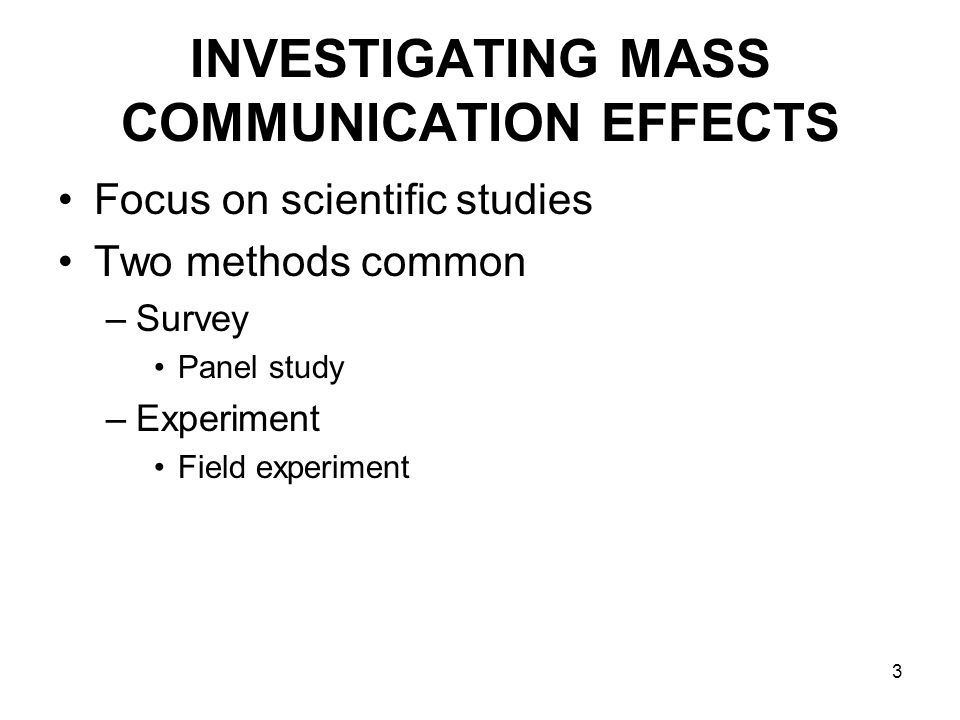 3 INVESTIGATING MASS COMMUNICATION EFFECTS Focus on scientific studies Two methods common –Survey Panel study –Experiment Field experiment