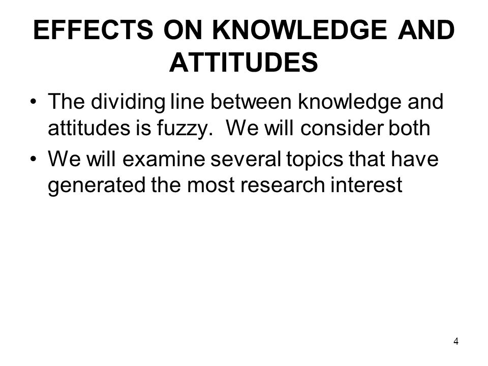 4 EFFECTS ON KNOWLEDGE AND ATTITUDES The dividing line between knowledge and attitudes is fuzzy. We will consider both We will examine several topics