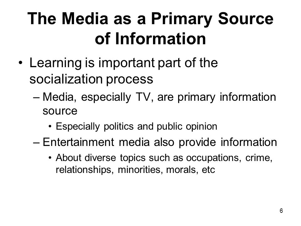 6 The Media as a Primary Source of Information Learning is important part of the socialization process –Media, especially TV, are primary information
