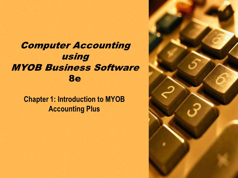 PPT slides t/a Computer Accounting using MYOB Business Software 8e by Neish and Kahwati Chapter 1: Introduction to MYOB Accounting Plus1-1 Chapter 1: