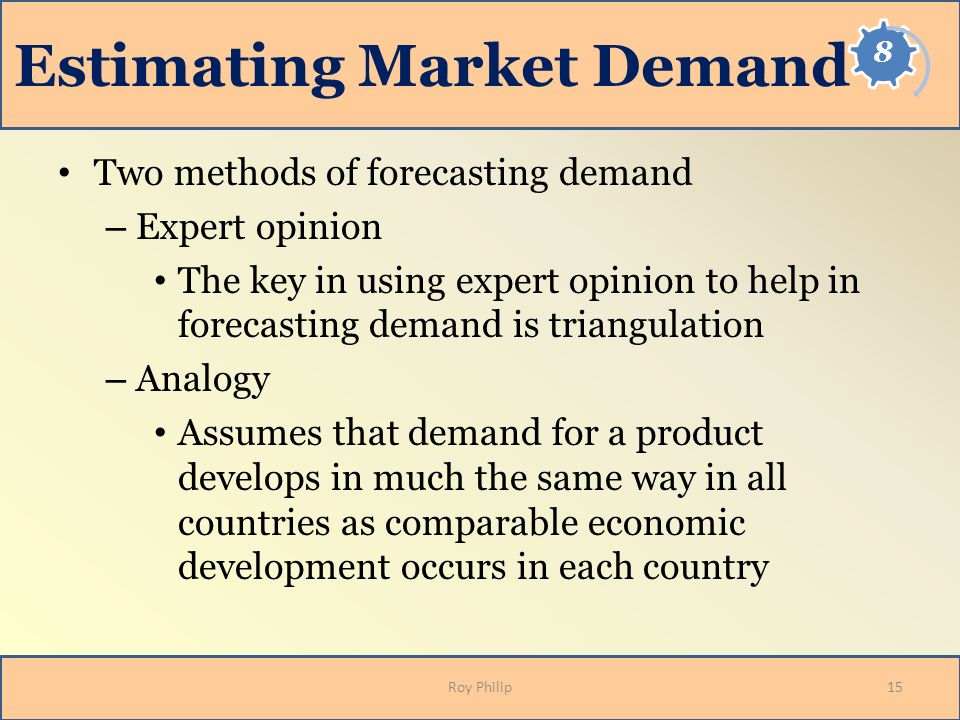 Estimating Market Demand Two methods of forecasting demand – Expert opinion The key in using expert opinion to help in forecasting demand is triangula