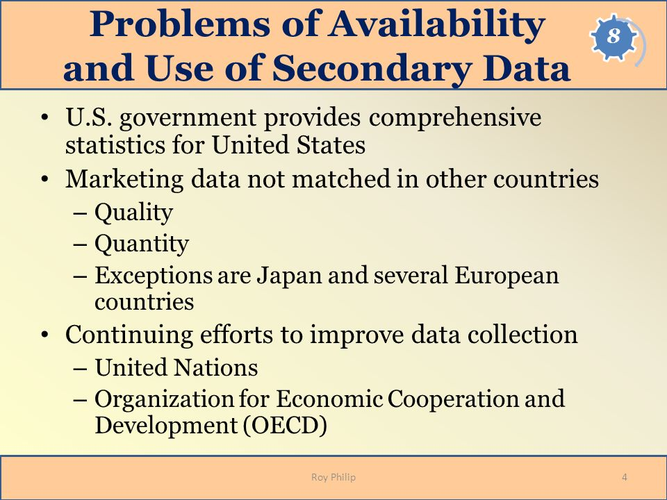Problems of Availability and Use of Secondary Data U.S. government provides comprehensive statistics for United States Marketing data not matched in o