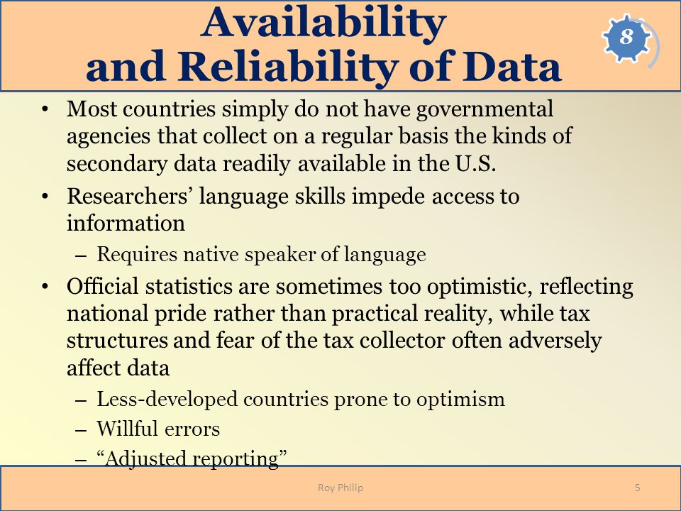 Availability and Reliability of Data Most countries simply do not have governmental agencies that collect on a regular basis the kinds of secondary da