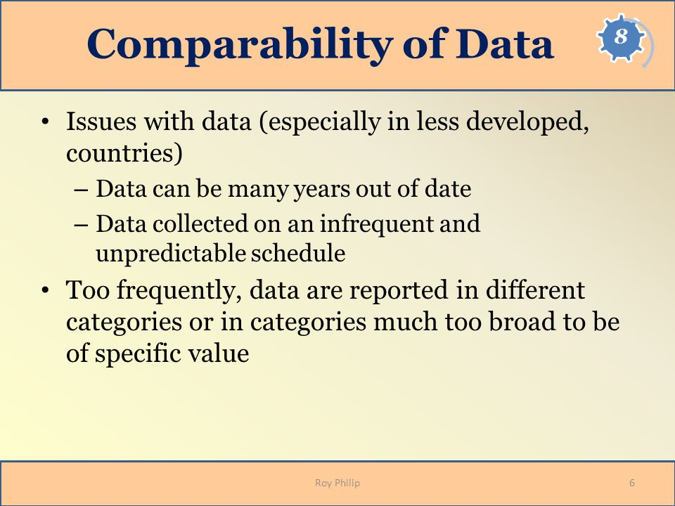 Comparability of Data Issues with data (especially in less developed, countries) – Data can be many years out of date – Data collected on an infrequen