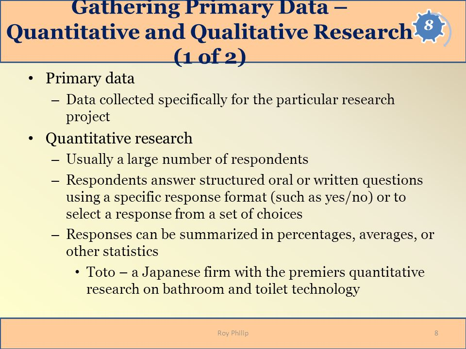 Gathering Primary Data – Quantitative and Qualitative Research (1 of 2) Primary data – Data collected specifically for the particular research project