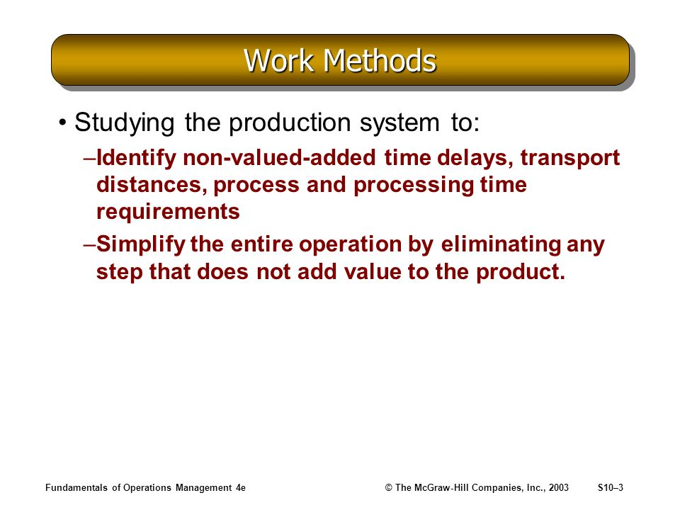 Fundamentals of Operations Management 4e© The McGraw-Hill Companies, Inc., 2003S10–3 Work Methods Studying the production system to: –Identify non-valued-added time delays, transport distances, process and processing time requirements –Simplify the entire operation by eliminating any step that does not add value to the product.