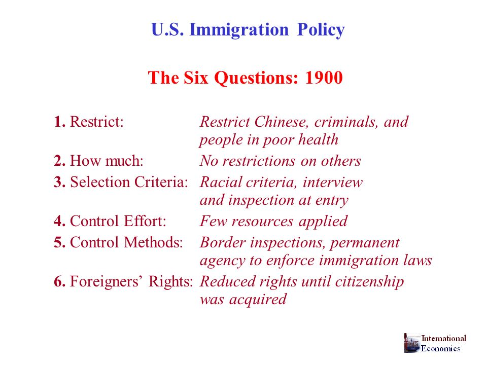 U.S. Immigration Policy The Six Questions: 1900 1. Restrict: Restrict Chinese, criminals, and people in poor health 2. How much:No restrictions on oth