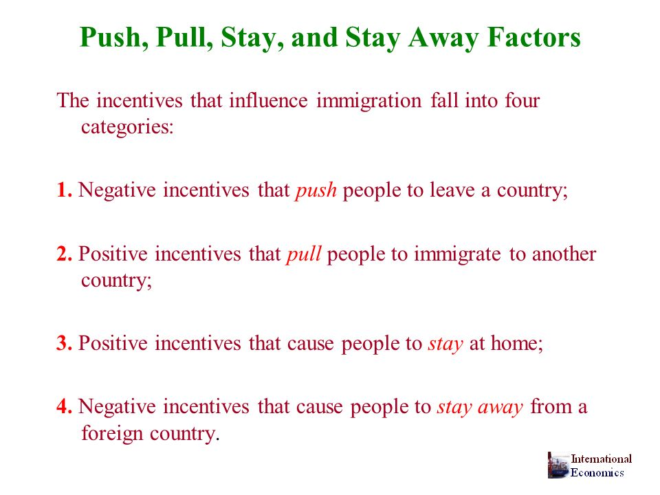 Push, Pull, Stay, and Stay Away Factors The incentives that influence immigration fall into four categories: 1. Negative incentives that push people t