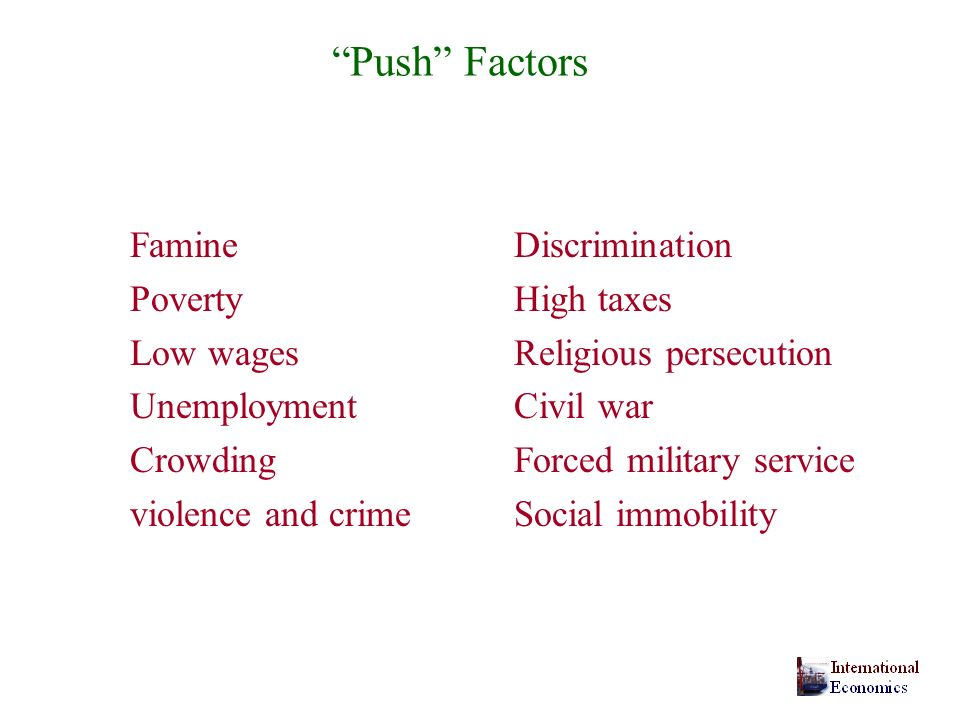 Push Factors FamineDiscrimination PovertyHigh taxes Low wagesReligious persecution UnemploymentCivil war CrowdingForced military service violence and crime Social immobility