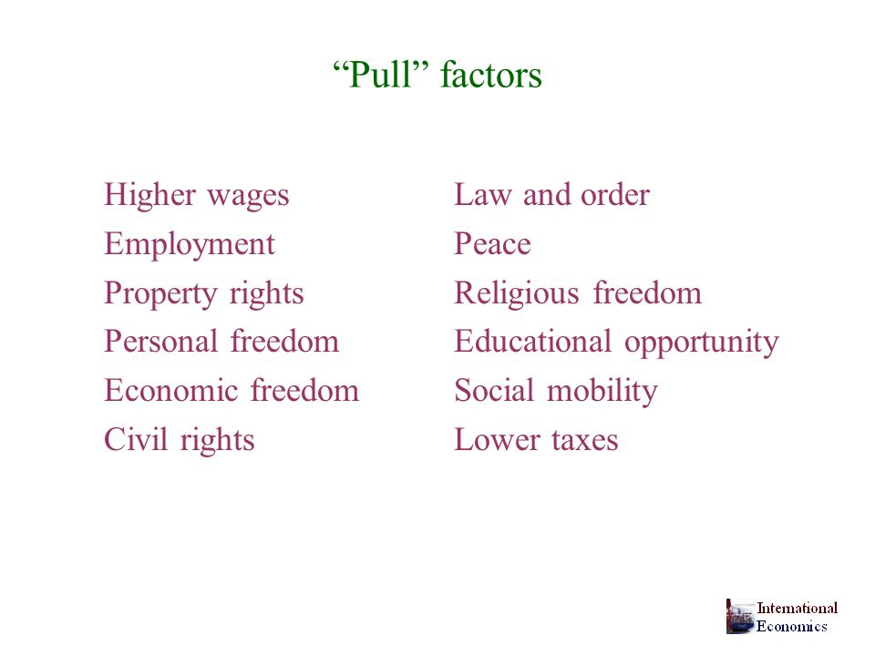 Pull factors Higher wagesLaw and order EmploymentPeace Property rightsReligious freedom Personal freedomEducational opportunity Economic freedomSocial mobility Civil rights Lower taxes