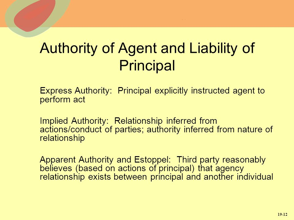 19-12 Authority of Agent and Liability of Principal Express Authority: Principal explicitly instructed agent to perform act Implied Authority: Relationship inferred from actions/conduct of parties; authority inferred from nature of relationship Apparent Authority and Estoppel: Third party reasonably believes (based on actions of principal) that agency relationship exists between principal and another individual