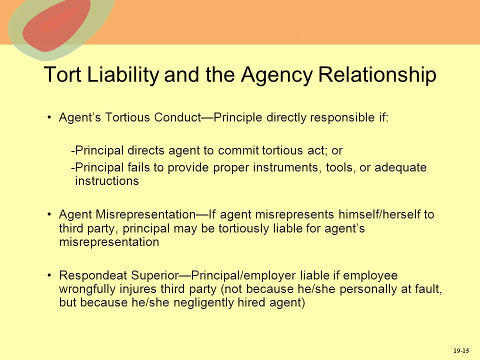19-15 Tort Liability and the Agency Relationship Agents Tortious ConductPrinciple directly responsible if: -Principal directs agent to commit tortious act; or -Principal fails to provide proper instruments, tools, or adequate instructions Agent MisrepresentationIf agent misrepresents himself/herself to third party, principal may be tortiously liable for agents misrepresentation Respondeat SuperiorPrincipal/employer liable if employee wrongfully injures third party (not because he/she personally at fault, but because he/she negligently hired agent)