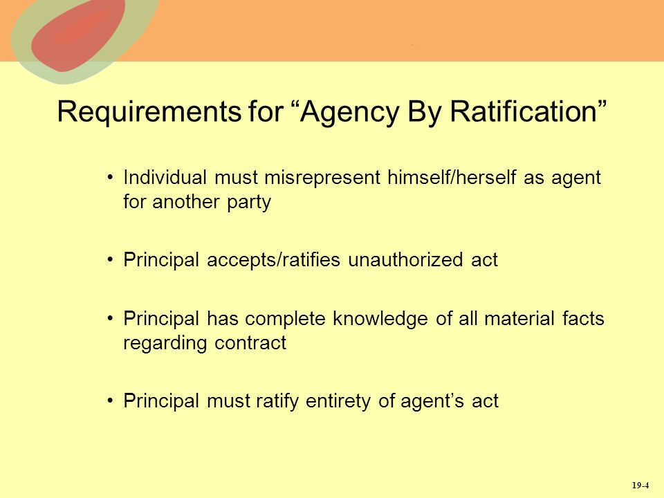 19-4 Requirements for Agency By Ratification Individual must misrepresent himself/herself as agent for another party Principal accepts/ratifies unauthorized act Principal has complete knowledge of all material facts regarding contract Principal must ratify entirety of agents act