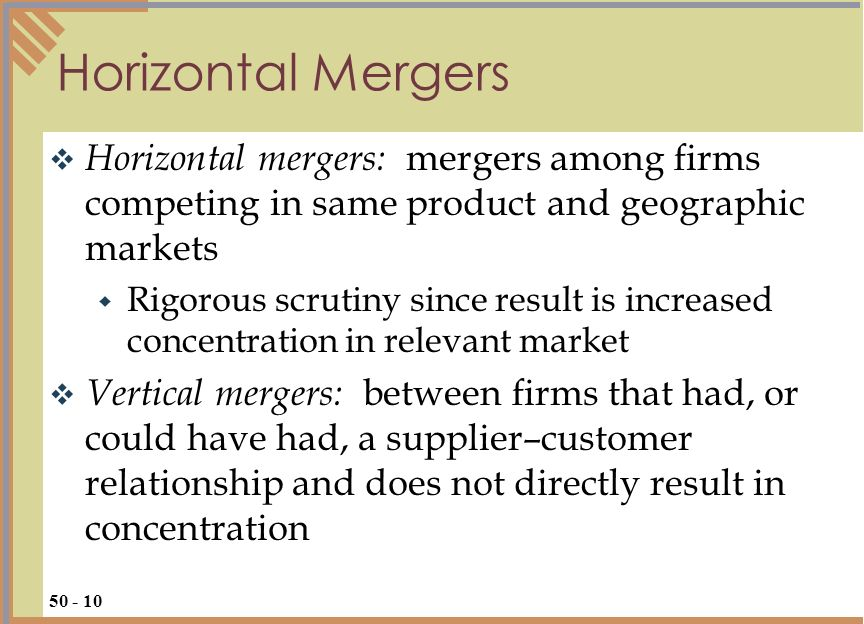 Horizontal mergers: mergers among firms competing in same product and geographic markets Rigorous scrutiny since result is increased concentration in