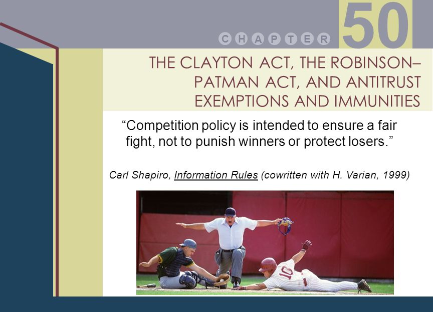 THE CLAYTON ACT, THE ROBINSON– PATMAN ACT, AND ANTITRUST EXEMPTIONS AND IMMUNITIES PA E TR HC 50 Competition policy is intended to ensure a fair fight, not to punish winners or protect losers.