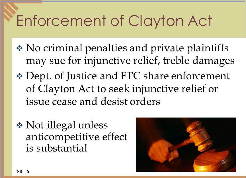 Not illegal unless anticompetitive effect is substantial Enforcement of Clayton Act 50 - 6 No criminal penalties and private plaintiffs may sue for in
