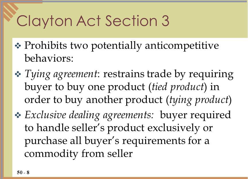Prohibits two potentially anticompetitive behaviors: Tying agreement : restrains trade by requiring buyer to buy one product ( tied product ) in order to buy another product ( tying product ) Exclusive dealing agreements: buyer required to handle sellers product exclusively or purchase all buyers requirements for a commodity from seller Clayton Act Section 3 50 - 8