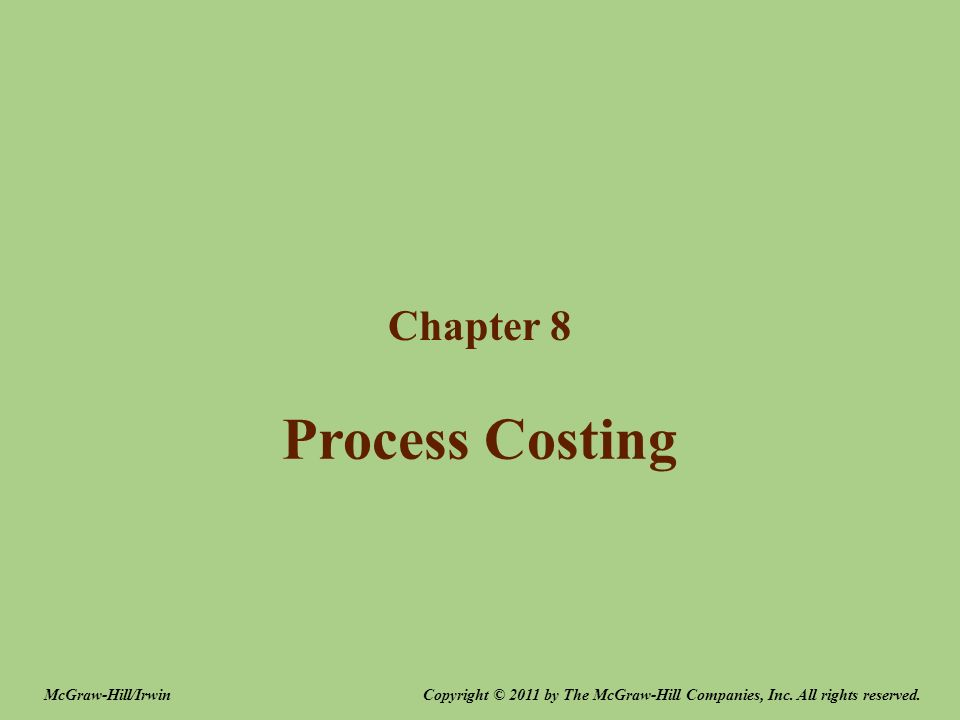 Process Costing Chapter 8 Copyright © 2011 by The McGraw-Hill Companies, Inc.