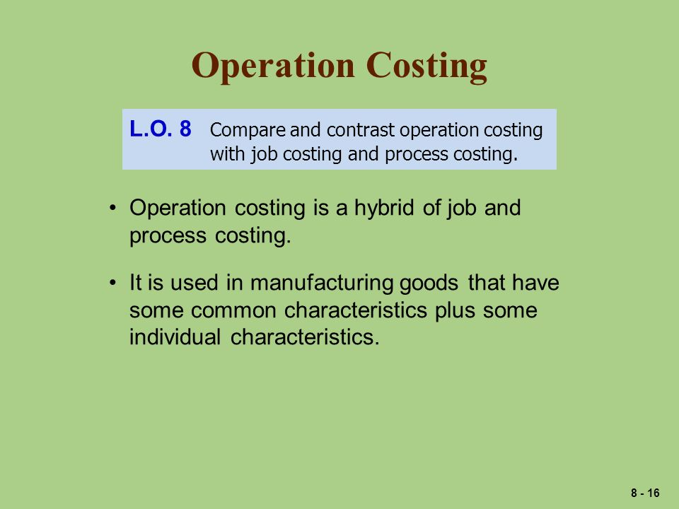 Operation Costing L.O. 8 Compare and contrast operation costing with job costing and process costing. Operation costing is a hybrid of job and process