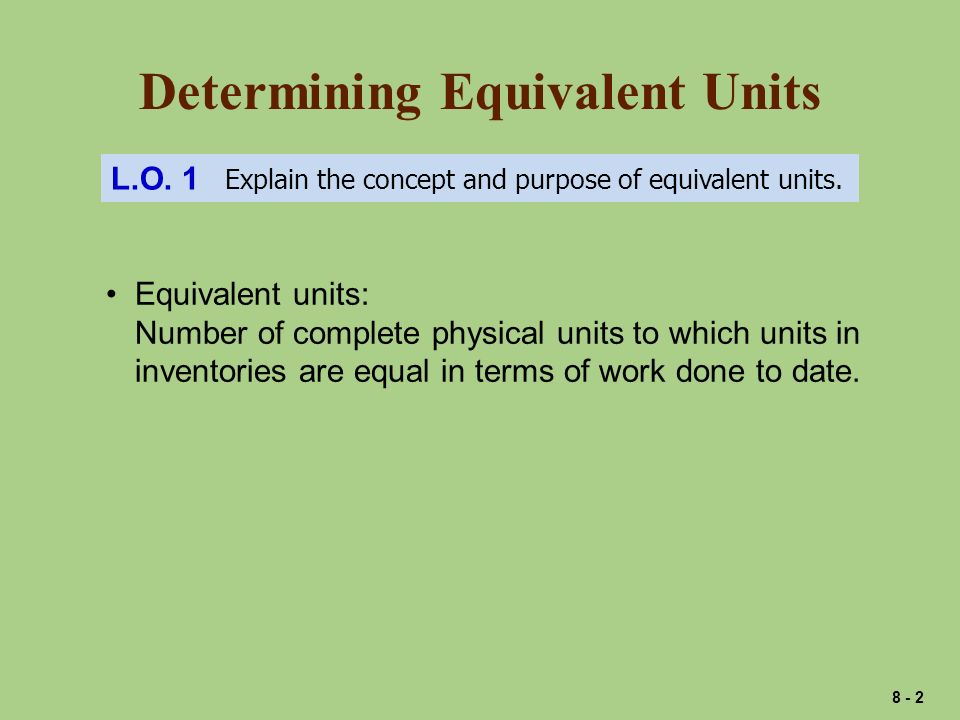 Determining Equivalent Units L.O. 1 Explain the concept and purpose of equivalent units.