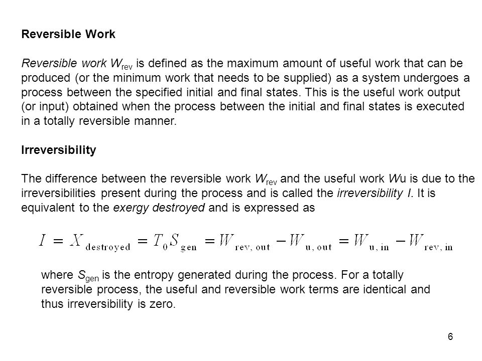 6 Reversible Work Reversible work W rev is defined as the maximum amount of useful work that can be produced (or the minimum work that needs to be sup