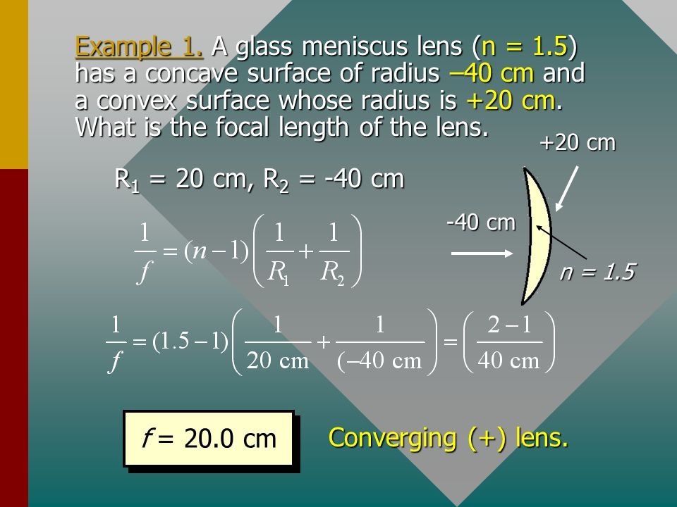 Signs for Lensmakers Equation 1.R 1 and R 2 are positive for convex outward surface and negative for concave surface. 2.Focal length f is positive for
