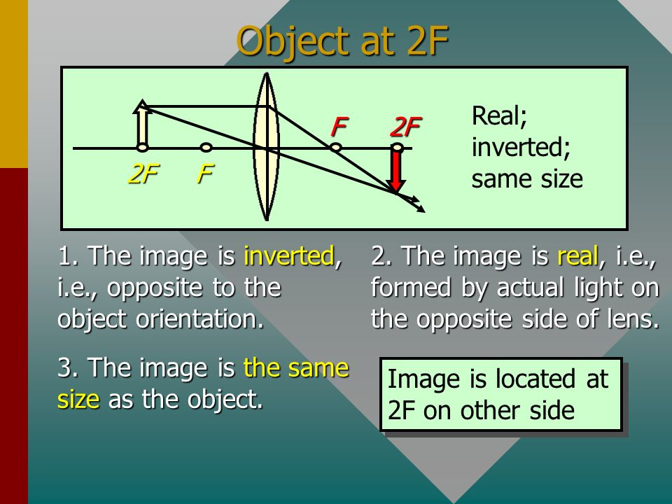 Object Outside 2F 1. The image is inverted, i.e., opposite to the object orientation. 2. The image is real, i.e., formed by actual light on the opposi