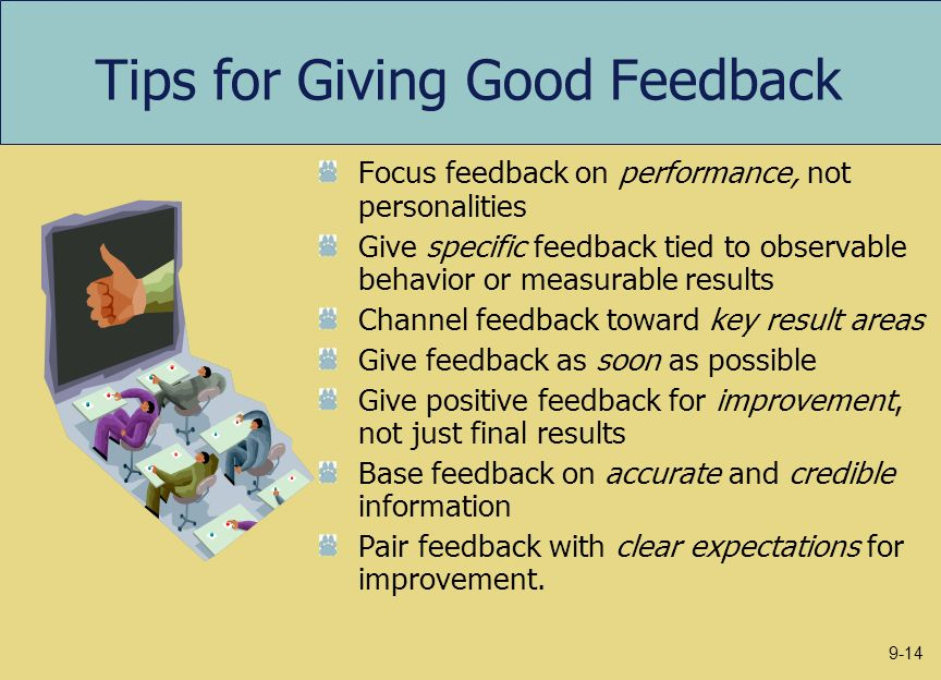 Tips for Giving Good Feedback Focus feedback on performance, not personalities Give specific feedback tied to observable behavior or measurable result