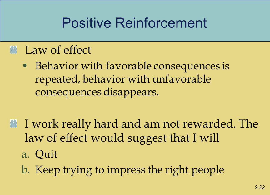 Positive Reinforcement Law of effect Behavior with favorable consequences is repeated, behavior with unfavorable consequences disappears. I work reall