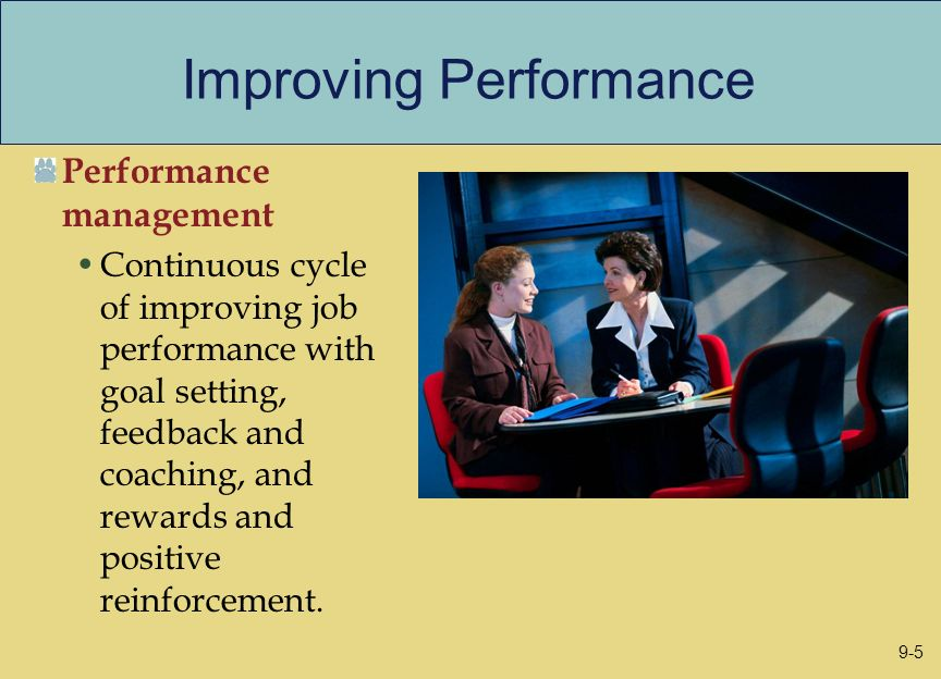 Improving Performance Performance management Continuous cycle of improving job performance with goal setting, feedback and coaching, and rewards and p