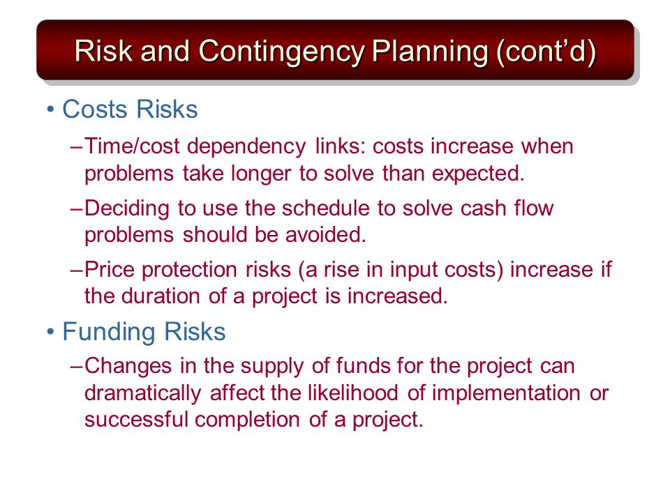 Risk and Contingency Planning (contd) Costs Risks –Time/cost dependency links: costs increase when problems take longer to solve than expected. –Decid