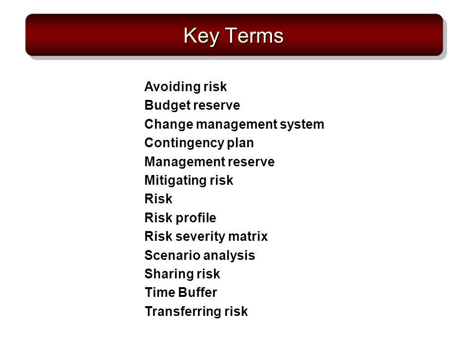 Key Terms Avoiding risk Budget reserve Change management system Contingency plan Management reserve Mitigating risk Risk Risk profile Risk severity ma