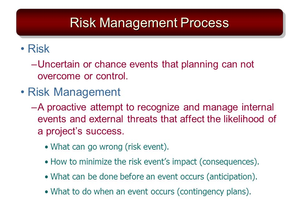 Risk Management Process Risk –Uncertain or chance events that planning can not overcome or control. Risk Management –A proactive attempt to recognize
