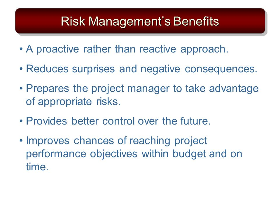 Risk Managements Benefits A proactive rather than reactive approach. Reduces surprises and negative consequences. Prepares the project manager to take