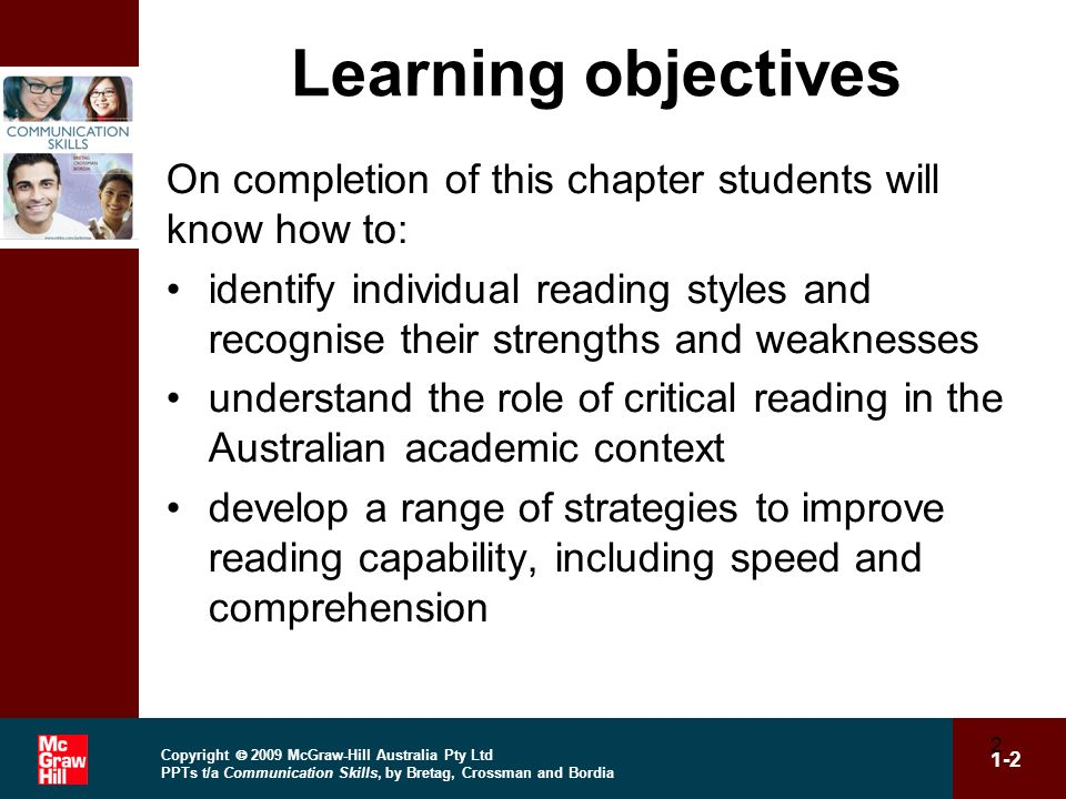 Copyright 2009 McGraw-Hill Australia Pty Ltd PPTs t/a Communication Skills, by Bretag, Crossman and Bordia 1-3 3 Learning objectives (cont.) adapt reading styles to suit the requirements of different texts recognise the integrated nature of reading and note-taking.
