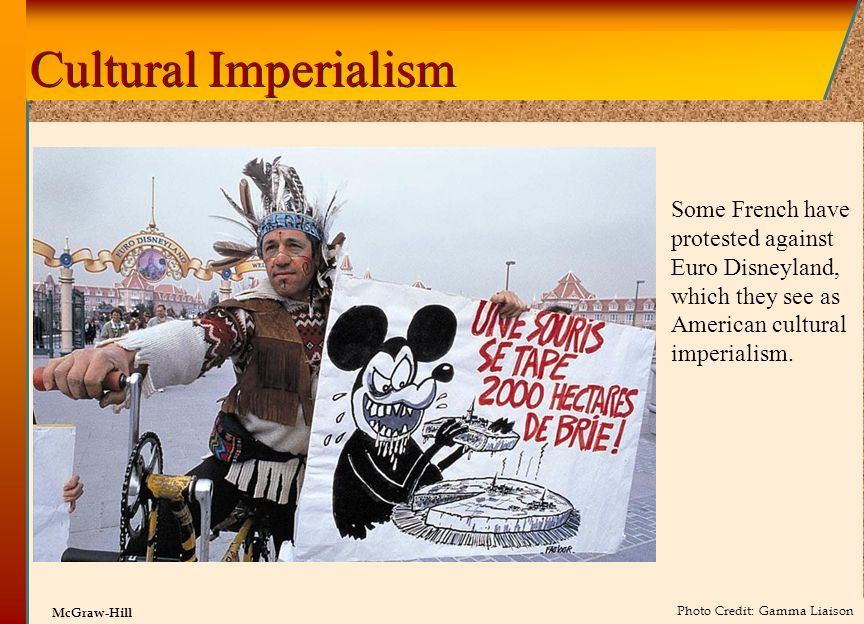 © 2002 by The McGraw-Hill Companies, Inc. All rights reserved. McGraw-Hill Cultural Imperialism Some French have protested against Euro Disneyland, wh