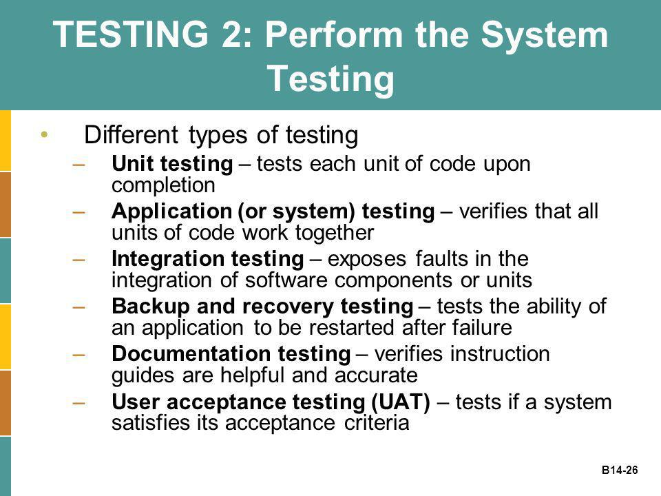 B14-26 TESTING 2: Perform the System Testing Different types of testing –Unit testing – tests each unit of code upon completion –Application (or syste